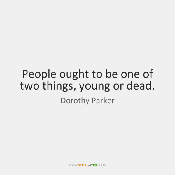 People ought to be one of two things, young or dead.