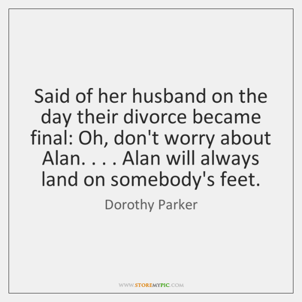 Said of her husband on the day their divorce became final: Oh, ...