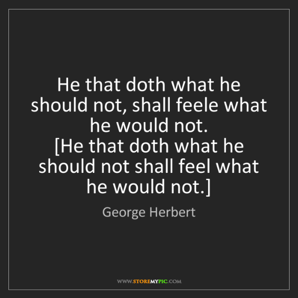 George Herbert: He that doth what he should not, shall feele what he...