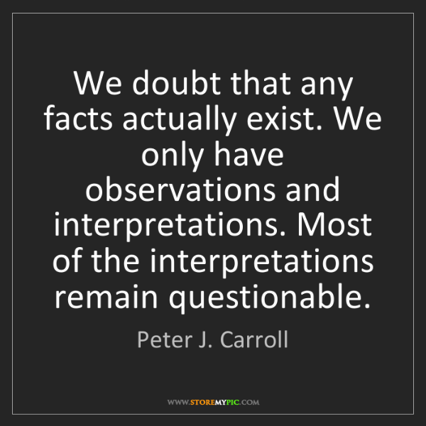 Peter J. Carroll: We doubt that any facts actually exist. We only have...
