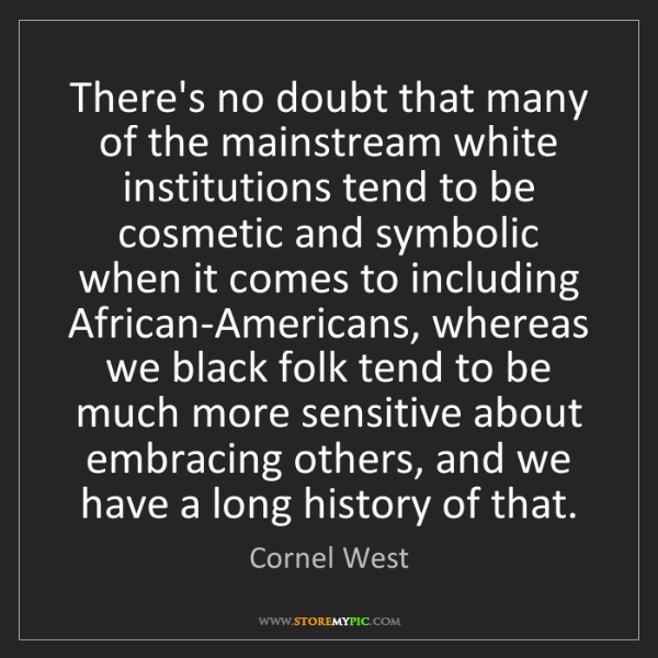 Cornel West: There's no doubt that many of the mainstream white institutions...
