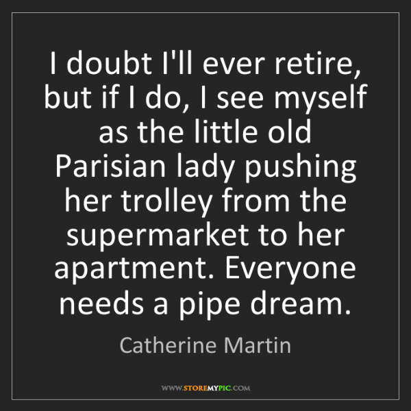 Catherine Martin: I doubt I'll ever retire, but if I do, I see myself as...