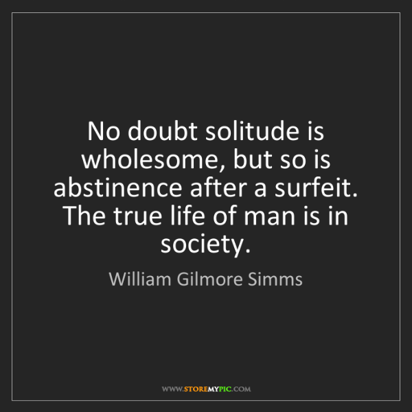 William Gilmore Simms: No doubt solitude is wholesome, but so is abstinence...