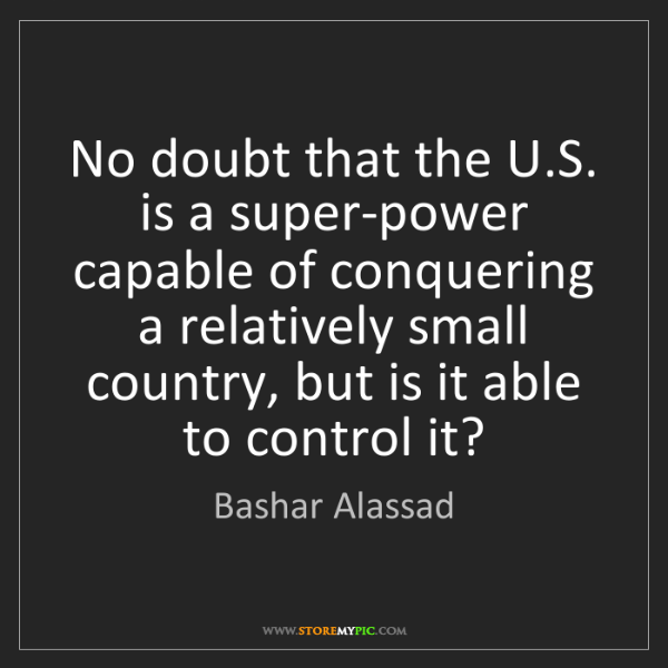 Bashar Alassad: No doubt that the U.S. is a super-power capable of conquering...
