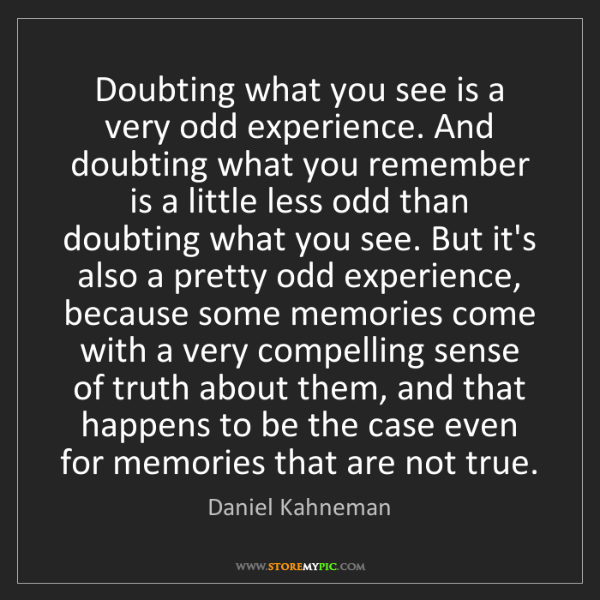 Daniel Kahneman: Doubting what you see is a very odd experience. And doubting...