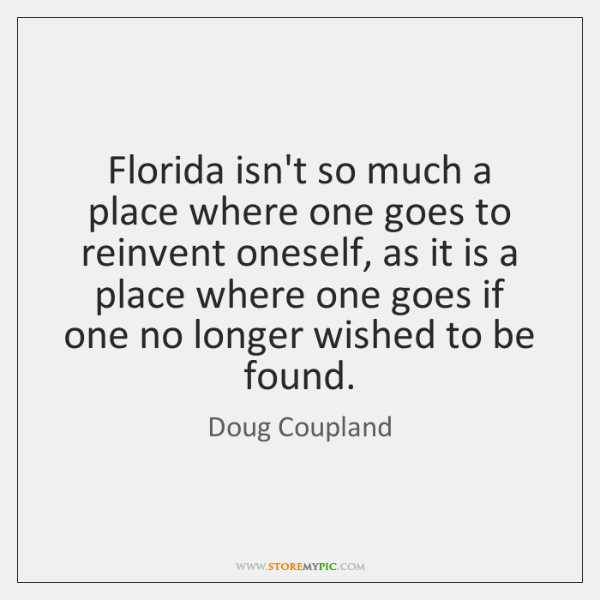Florida isn't so much a place where one goes to reinvent oneself, ...