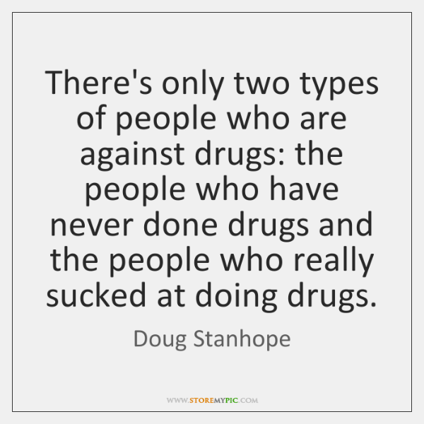 There's only two types of people who are against drugs: the people ...