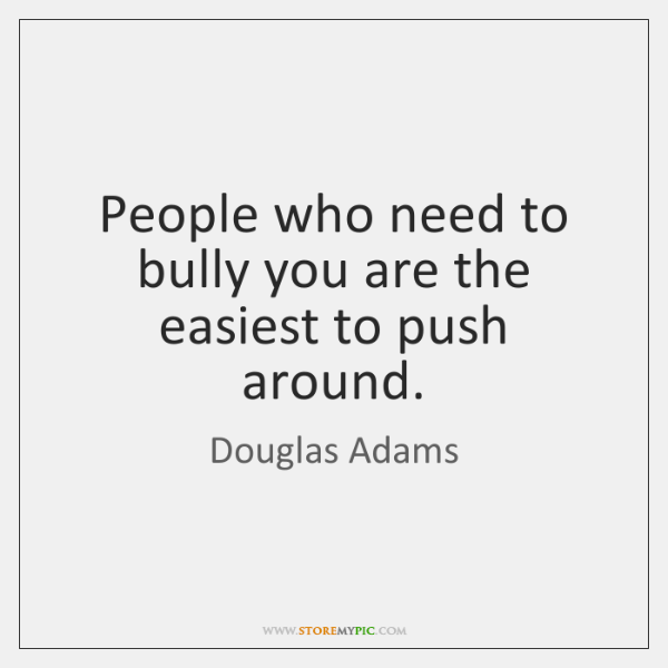 People who need to bully you are the easiest to push around.