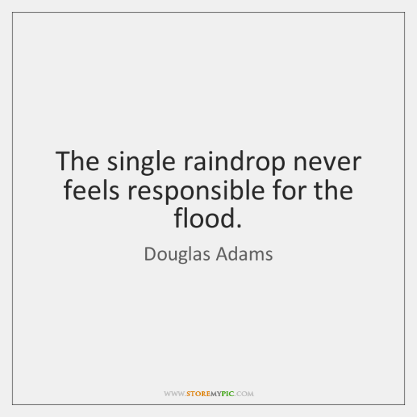 The single raindrop never feels responsible for the flood.