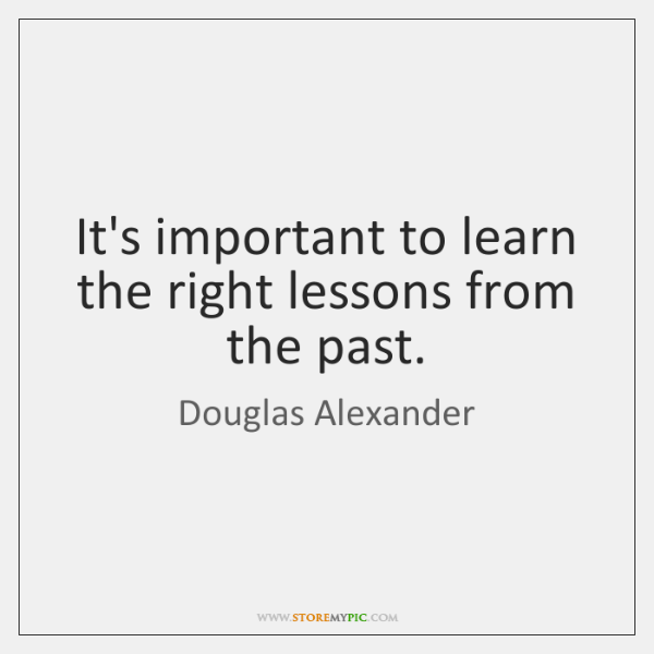 It's important to learn the right lessons from the past.