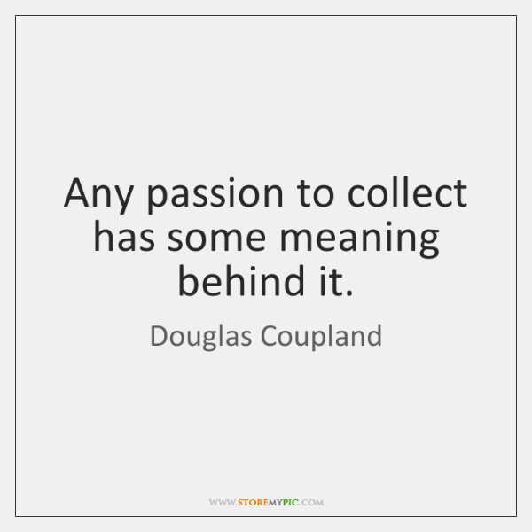 Any passion to collect has some meaning behind it.