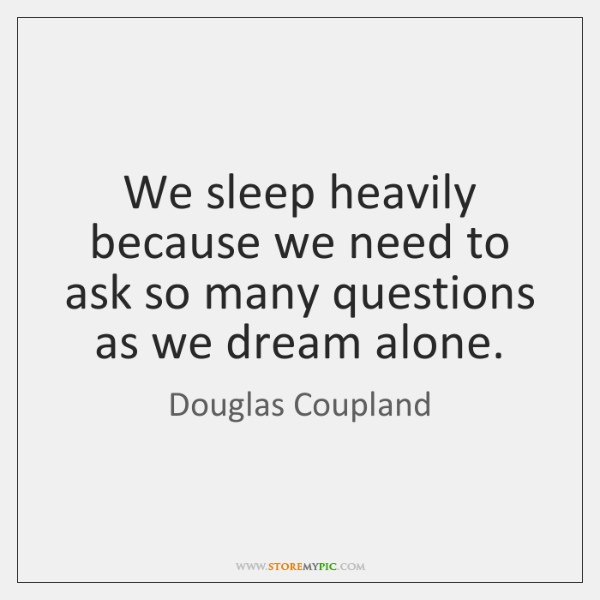 We sleep heavily because we need to ask so many questions as ...