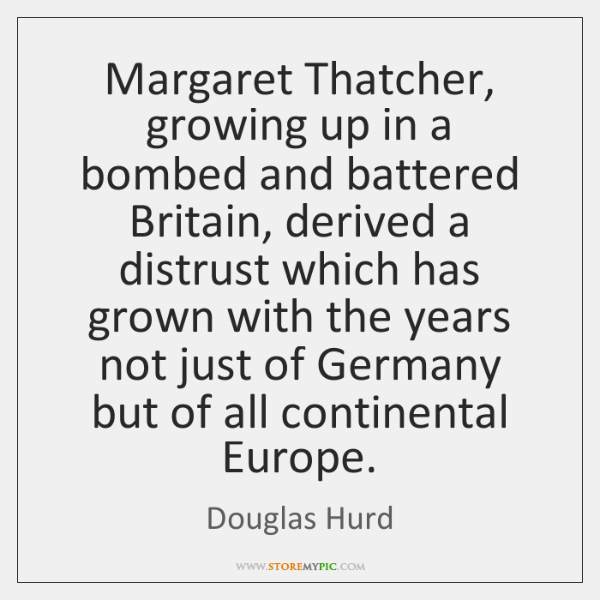 Margaret Thatcher, growing up in a bombed and battered Britain, derived a ...