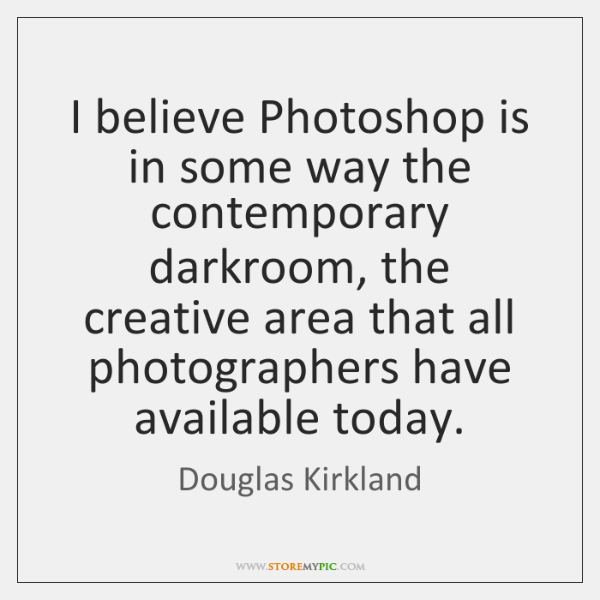 I believe Photoshop is in some way the contemporary darkroom, the creative ...