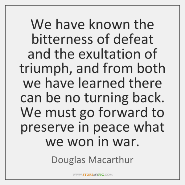 We have known the bitterness of defeat and the exultation of triumph, ...