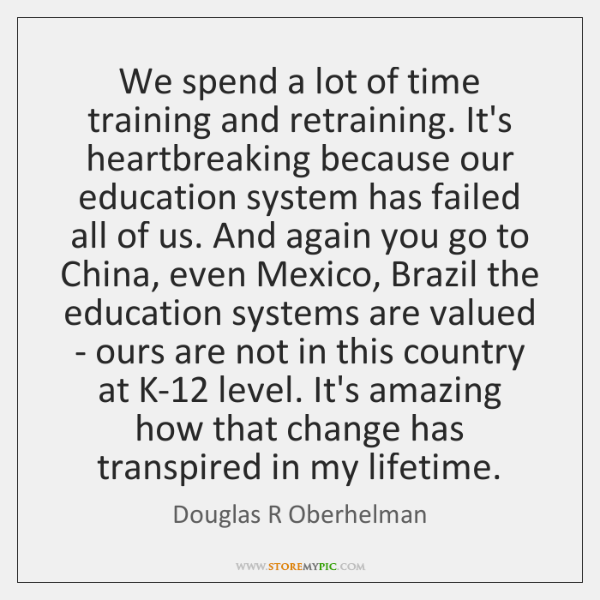 We spend a lot of time training and retraining. It's heartbreaking because ...