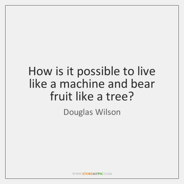 How is it possible to live like a machine and bear fruit ...