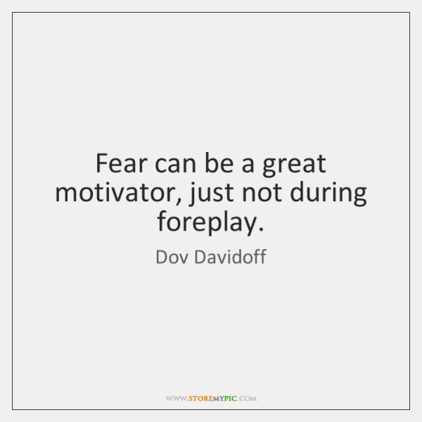 Fear can be a great motivator, just not during foreplay.