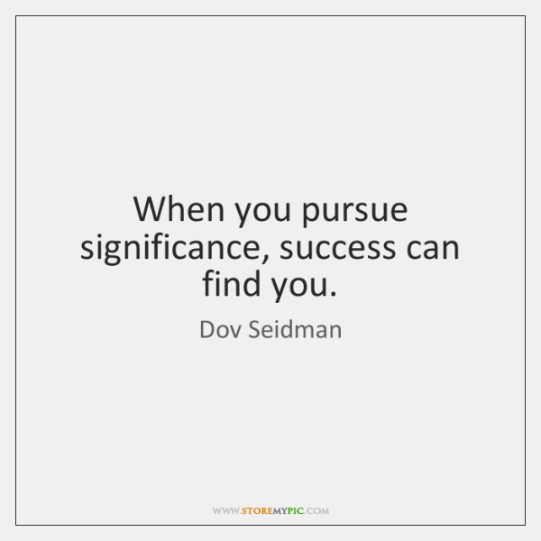 When you pursue significance, success can find you.