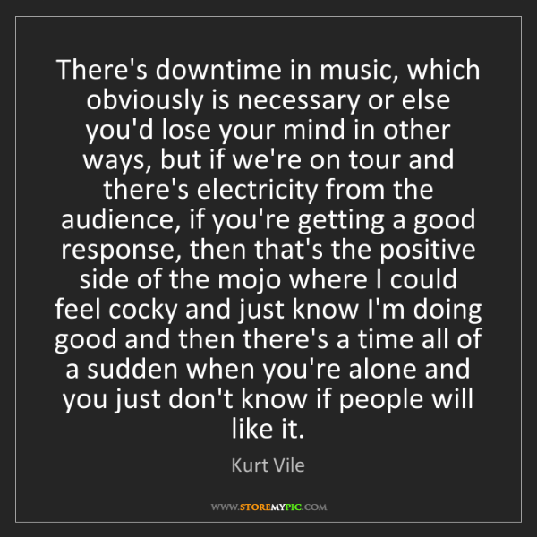 Kurt Vile: There's downtime in music, which obviously is necessary...