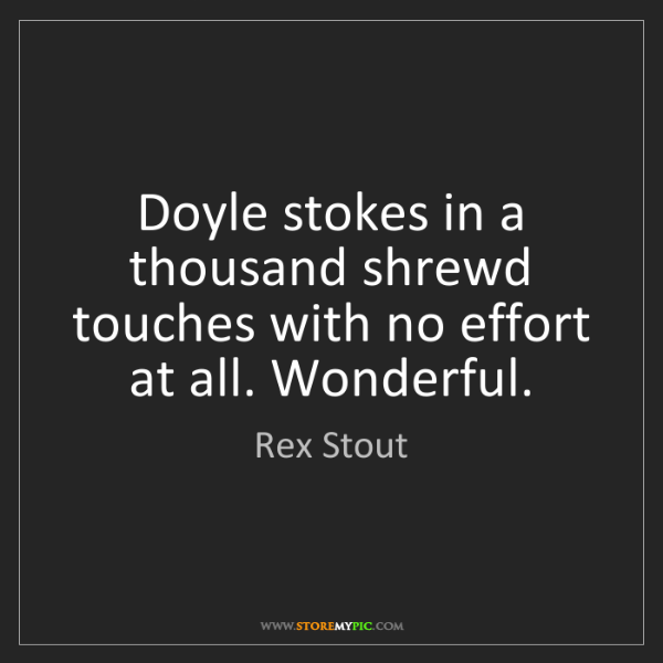 Rex Stout: Doyle stokes in a thousand shrewd touches with no effort...