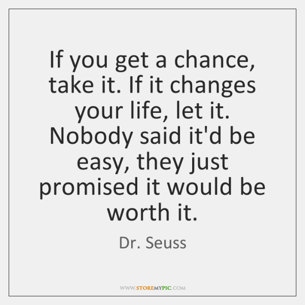 If you get a chance, take it. If it changes your life, ...
