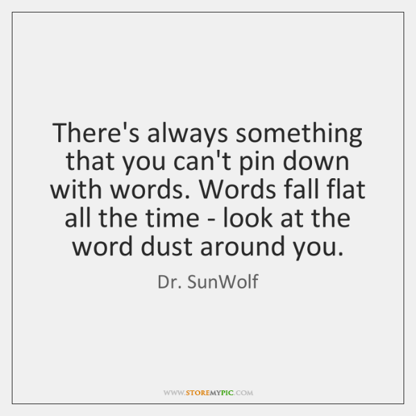 There's always something that you can't pin down with words. Words fall ...