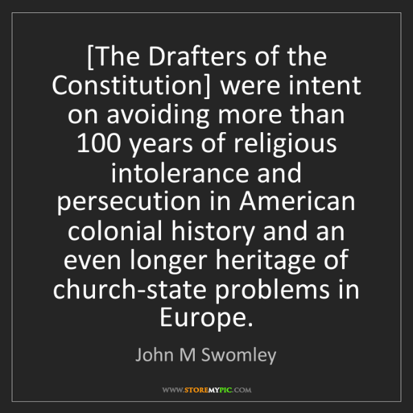 John M Swomley: [The Drafters of the Constitution] were intent on avoiding...