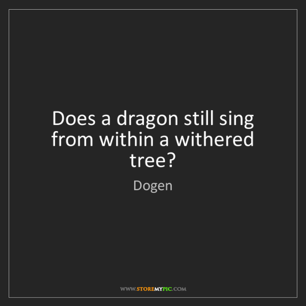 Dogen: Does a dragon still sing from within a withered tree?