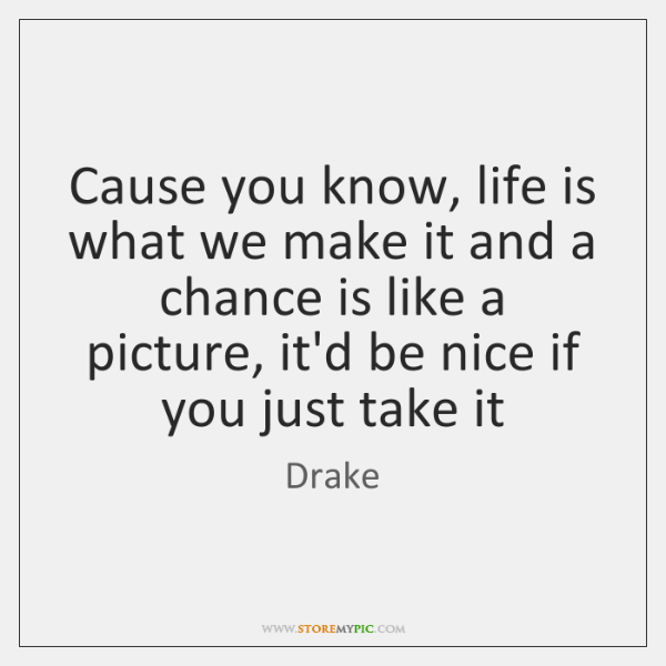 Cause you know, life is what we make it and a chance ...