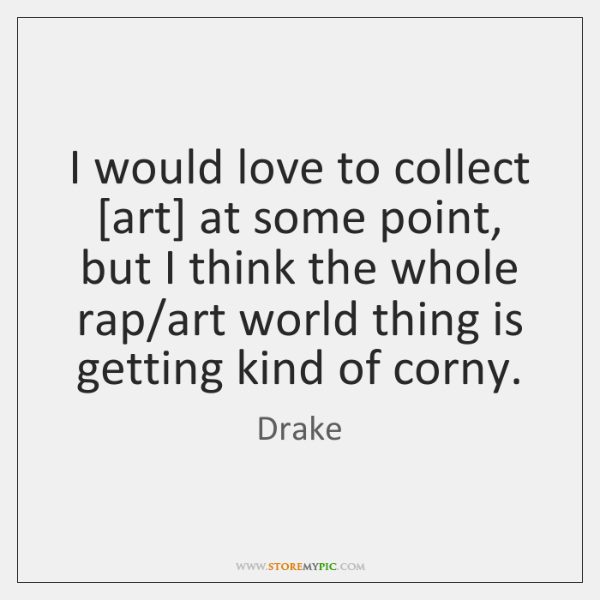 I would love to collect [art] at some point, but I think ...