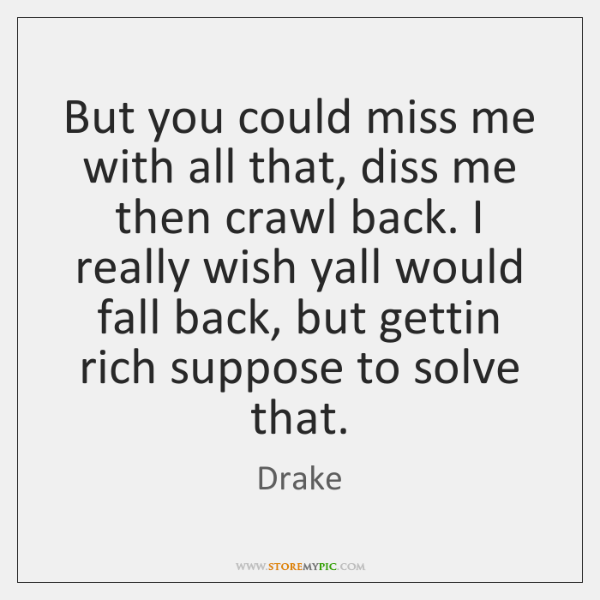 But you could miss me with all that, diss me then crawl ...