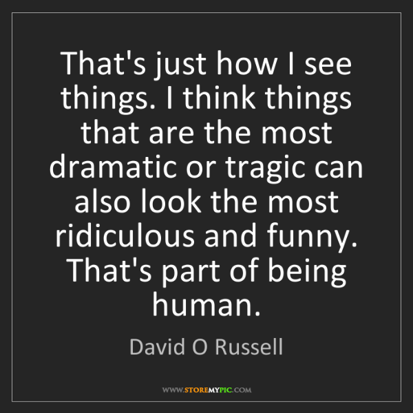 David O Russell: That's just how I see things. I think things that are...