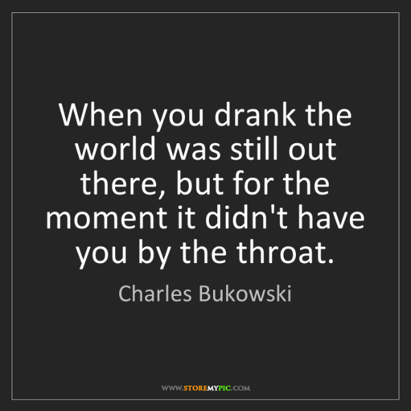 Charles Bukowski: When you drank the world was still out there, but for...
