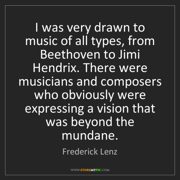 Frederick Lenz: I was very drawn to music of all types, from Beethoven...