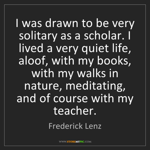 Frederick Lenz: I was drawn to be very solitary as a scholar. I lived...