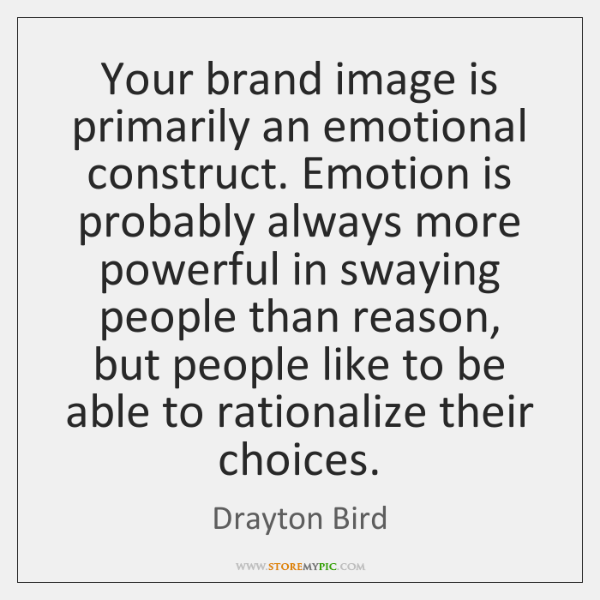 Your brand image is primarily an emotional construct. Emotion is probably always ...