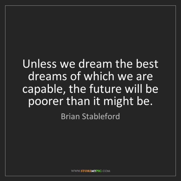 Brian Stableford: Unless we dream the best dreams of which we are capable,...