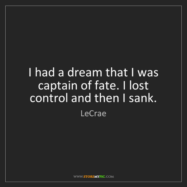LeCrae: I had a dream that I was captain of fate. I lost control...