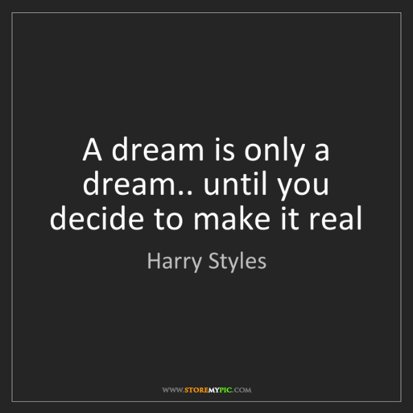 Harry Styles: A dream is only a dream.. until you decide to make it...