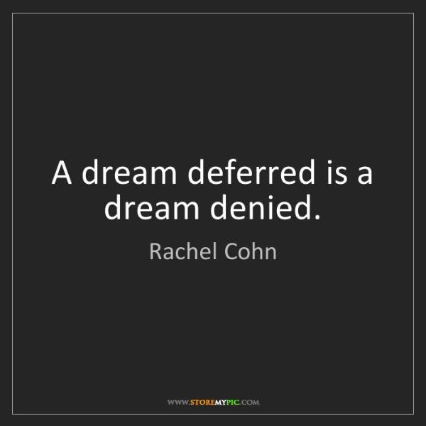 Rachel Cohn: A dream deferred is a dream denied.