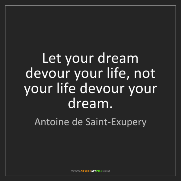 Antoine de Saint-Exupery: Let your dream devour your life, not your life devour...
