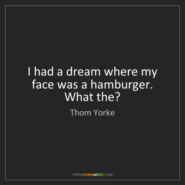 Thom Yorke: I had a dream where my face was a hamburger. What the?