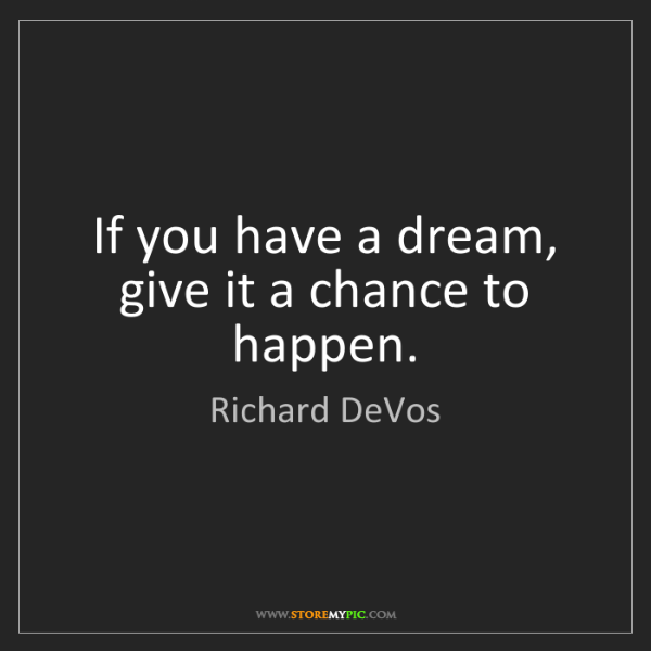 Richard DeVos: If you have a dream, give it a chance to happen.