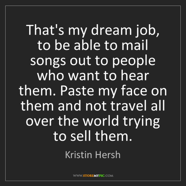 Kristin Hersh: That's my dream job, to be able to mail songs out to...