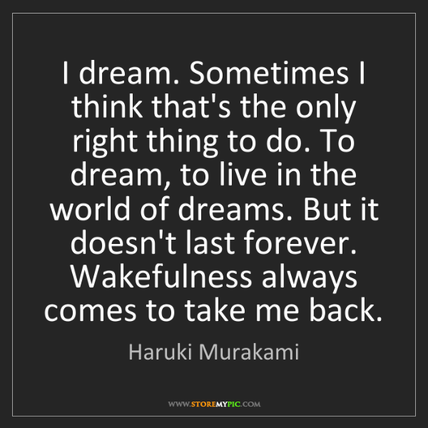 Haruki Murakami: I dream. Sometimes I think that's the only right thing...