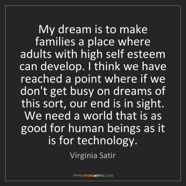 Virginia Satir: My dream is to make families a place where adults with...