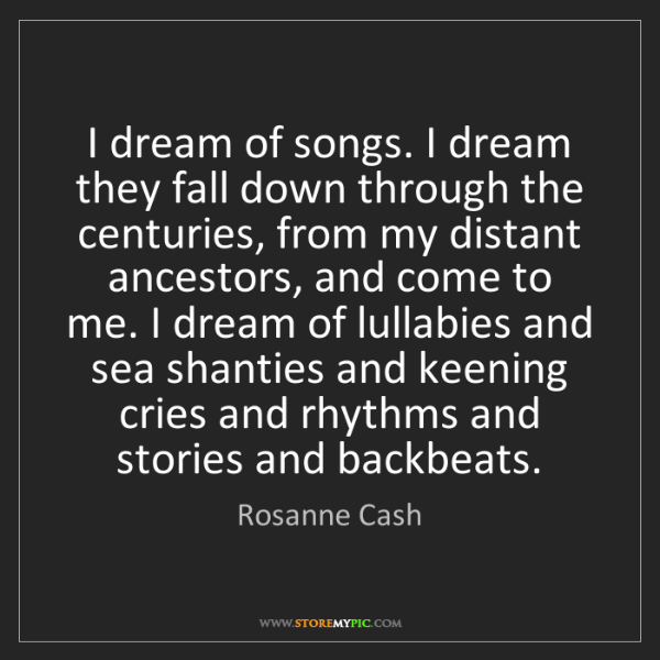 Rosanne Cash: I dream of songs. I dream they fall down through the...