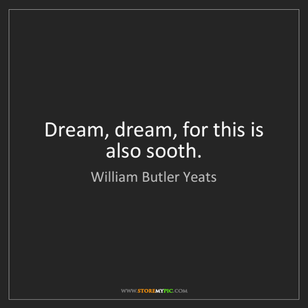 William Butler Yeats: Dream, dream, for this is also sooth.