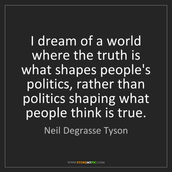 Neil Degrasse Tyson: I dream of a world where the truth is what shapes people's...